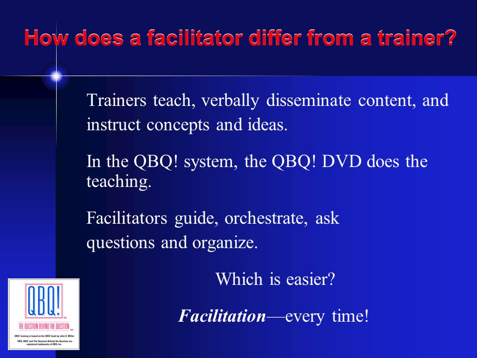 How does a facilitator differ from a trainer? Trainers teach, verbally disseminate content, and instruct concepts and ideas. In the QBQ! system, the Q
