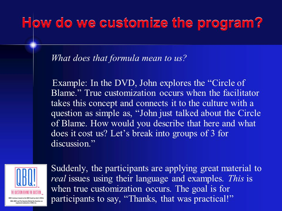 "How do we customize the program? What does that formula mean to us? Example: In the DVD, John explores the ""Circle of Blame."" True customization occur"