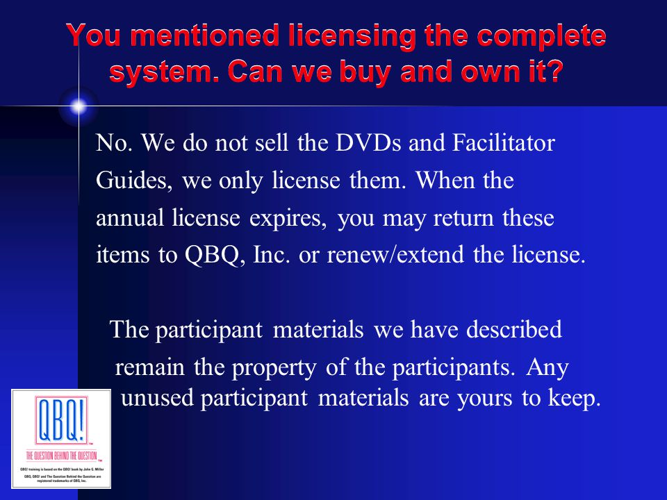 You mentioned licensing the complete system. Can we buy and own it? No. We do not sell the DVDs and Facilitator Guides, we only license them. When the