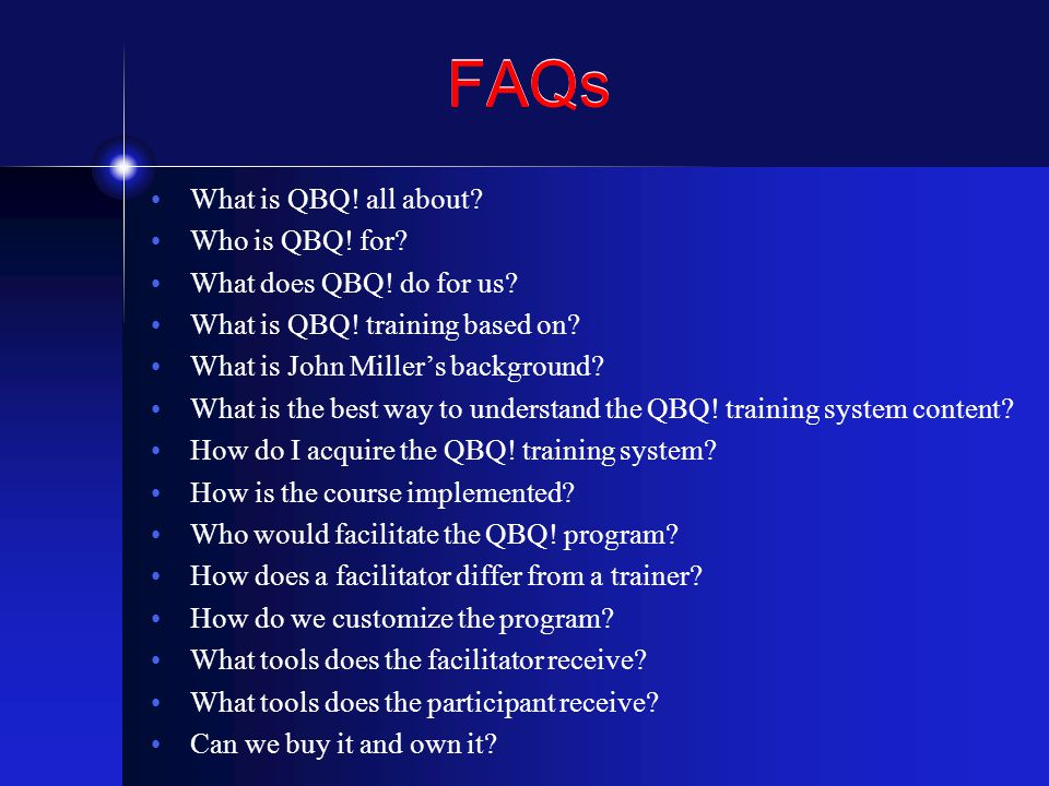 FAQs What is QBQ! all about? Who is QBQ! for? What does QBQ! do for us? What is QBQ! training based on? What is John Miller's background? What is the