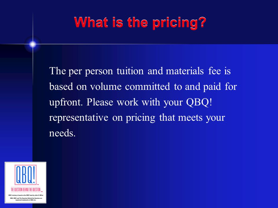 What is the pricing? The per person tuition and materials fee is based on volume committed to and paid for upfront. Please work with your QBQ! represe