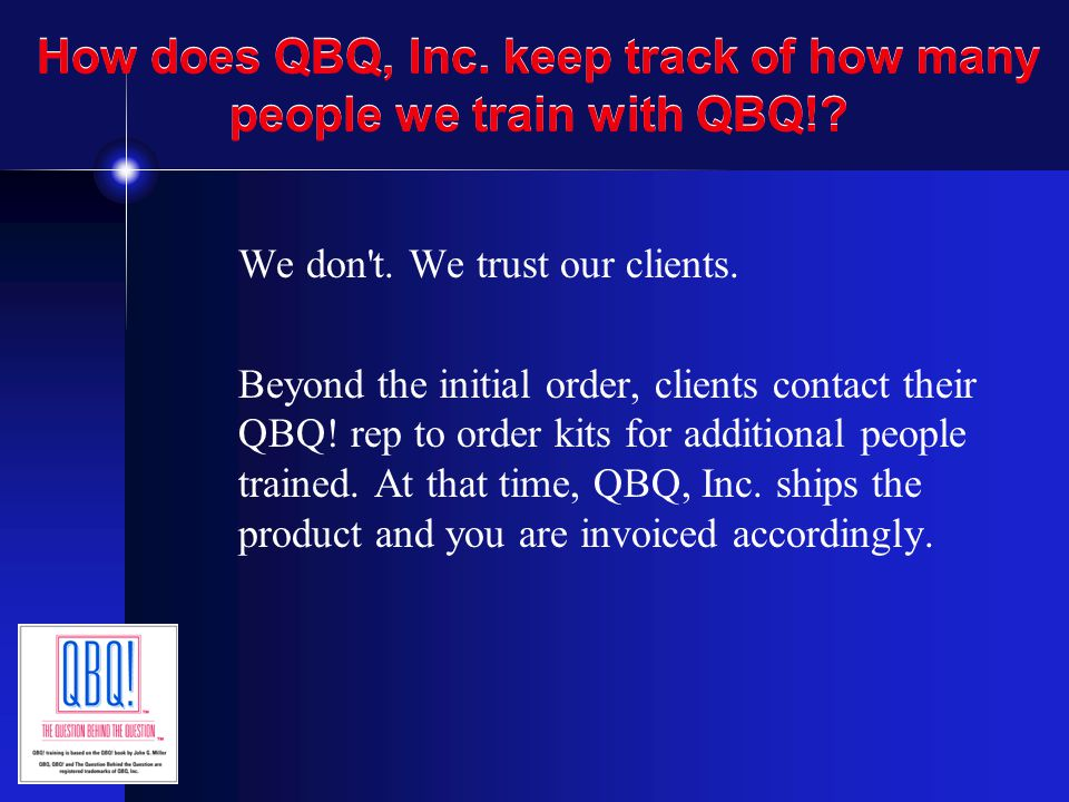 How does QBQ, Inc. keep track of how many people we train with QBQ!? We don't. We trust our clients. Beyond the initial order, clients contact their Q