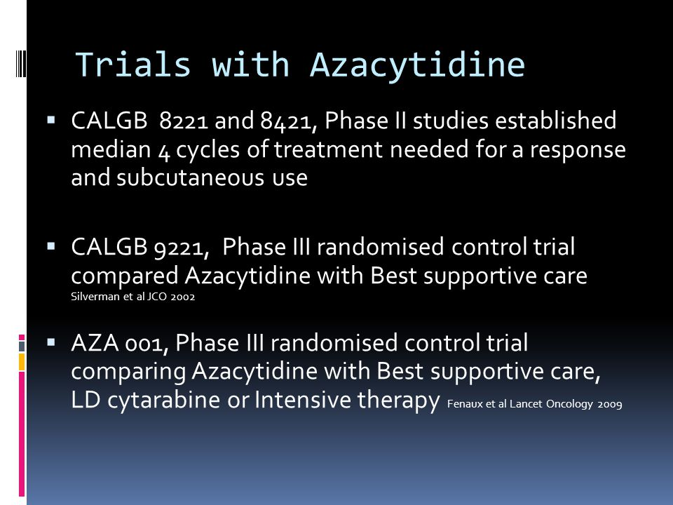 Trials with Azacytidine  CALGB 8221 and 8421, Phase II studies established median 4 cycles of treatment needed for a response and subcutaneous use  CALGB 9221, Phase III randomised control trial compared Azacytidine with Best supportive care Silverman et al JCO 2002  AZA 001, Phase III randomised control trial comparing Azacytidine with Best supportive care, LD cytarabine or Intensive therapy Fenaux et al Lancet Oncology 2009