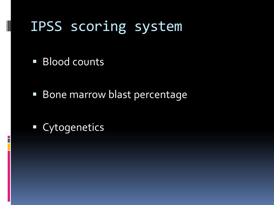IPSS scoring system  Blood counts  Bone marrow blast percentage  Cytogenetics
