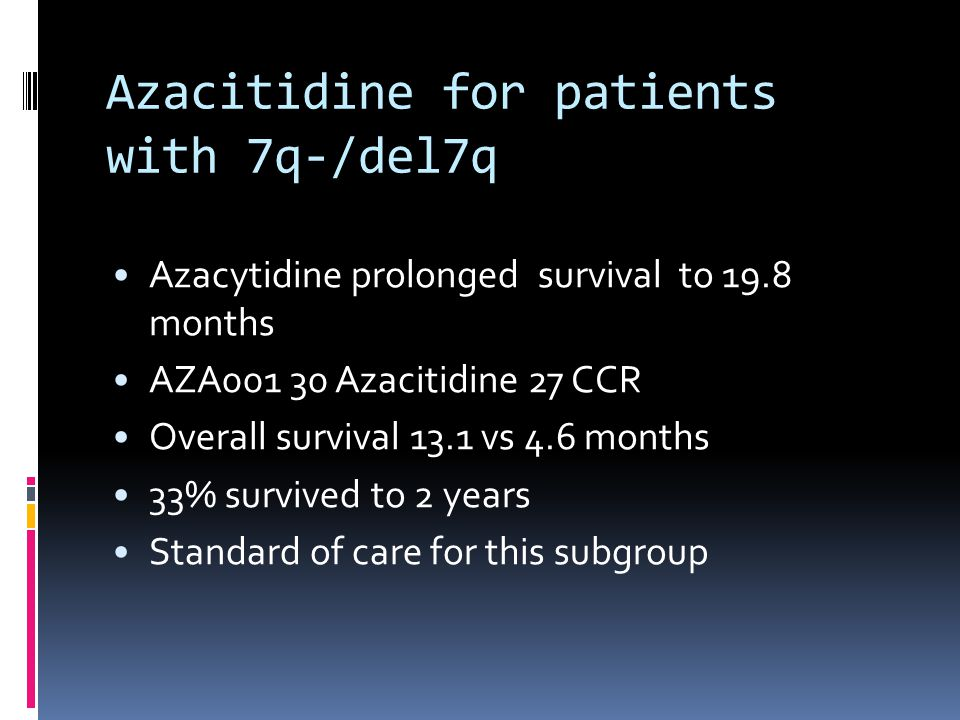 Azacitidine for patients with 7q-/del7q Azacytidine prolonged survival to 19.8 months AZA Azacitidine 27 CCR Overall survival 13.1 vs 4.6 months 33% survived to 2 years Standard of care for this subgroup