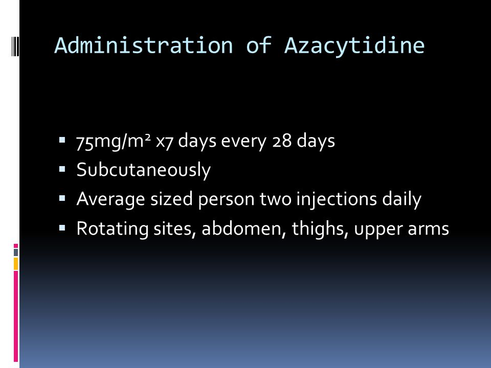 Administration of Azacytidine  75mg/m 2 x7 days every 28 days  Subcutaneously  Average sized person two injections daily  Rotating sites, abdomen, thighs, upper arms