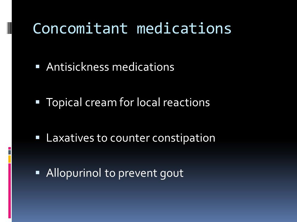 Concomitant medications  Antisickness medications  Topical cream for local reactions  Laxatives to counter constipation  Allopurinol to prevent gout