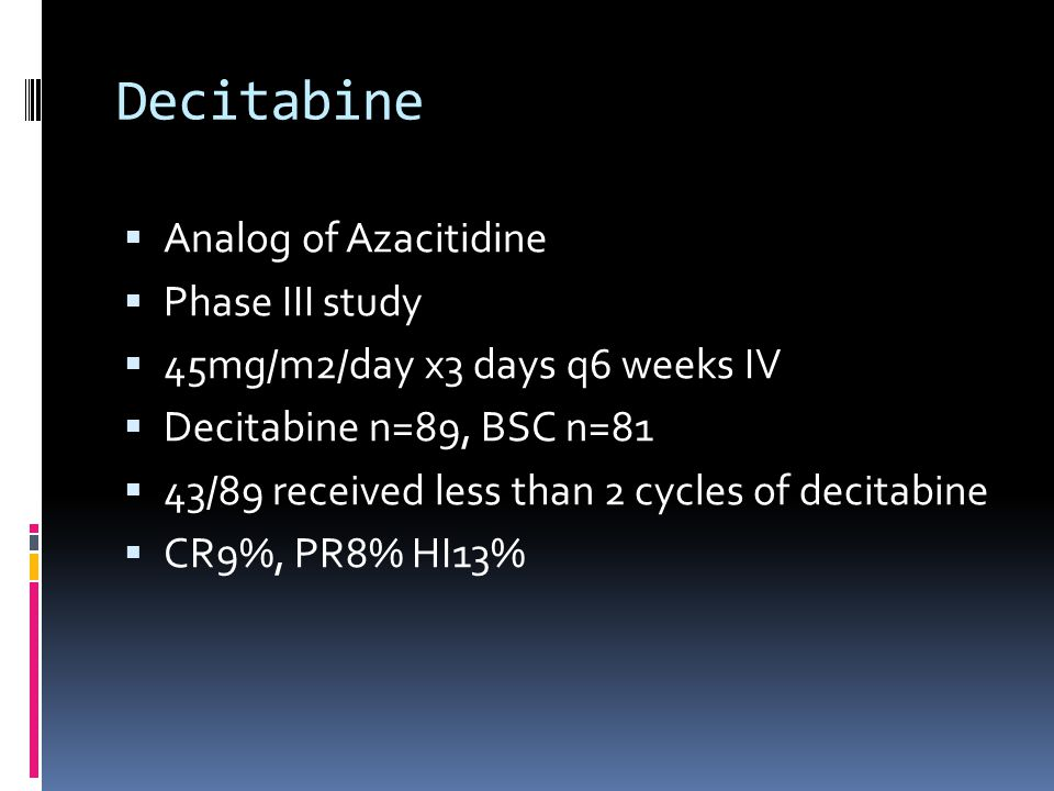 Decitabine  Analog of Azacitidine  Phase III study  45mg/m2/day x3 days q6 weeks IV  Decitabine n=89, BSC n=81  43/89 received less than 2 cycles of decitabine  CR9%, PR8% HI13%
