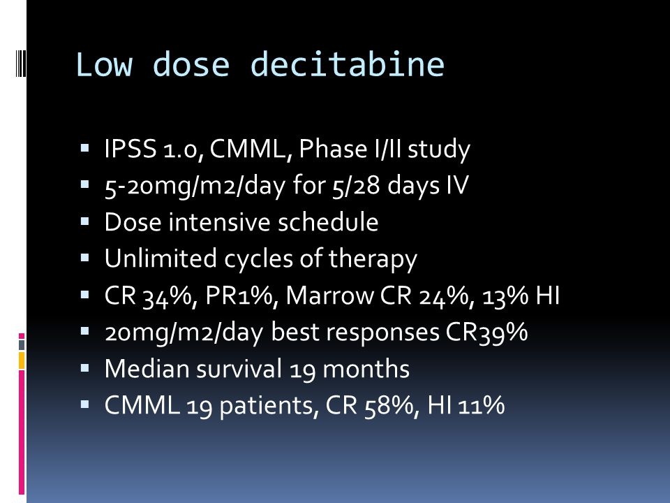 Low dose decitabine  IPSS 1.0, CMML, Phase I/II study  5-20mg/m2/day for 5/28 days IV  Dose intensive schedule  Unlimited cycles of therapy  CR 34%, PR1%, Marrow CR 24%, 13% HI  20mg/m2/day best responses CR39%  Median survival 19 months  CMML 19 patients, CR 58%, HI 11%