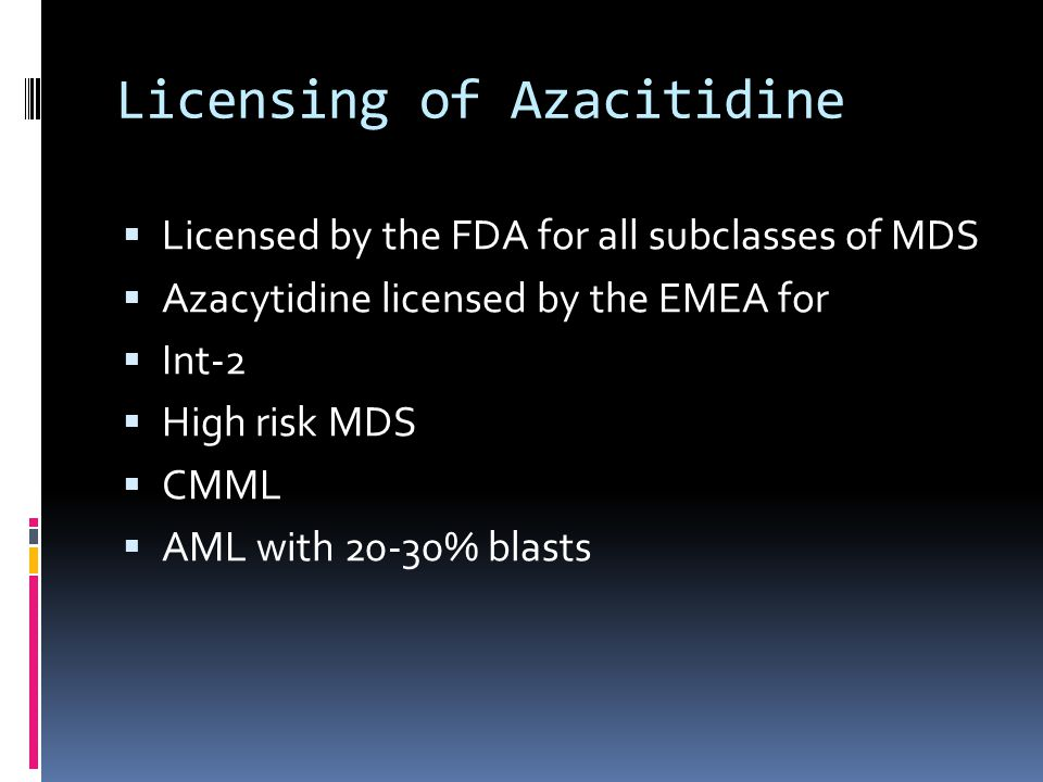 Licensing of Azacitidine  Licensed by the FDA for all subclasses of MDS  Azacytidine licensed by the EMEA for  Int-2  High risk MDS  CMML  AML with 20-30% blasts