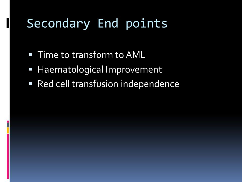 Secondary End points  Time to transform to AML  Haematological Improvement  Red cell transfusion independence