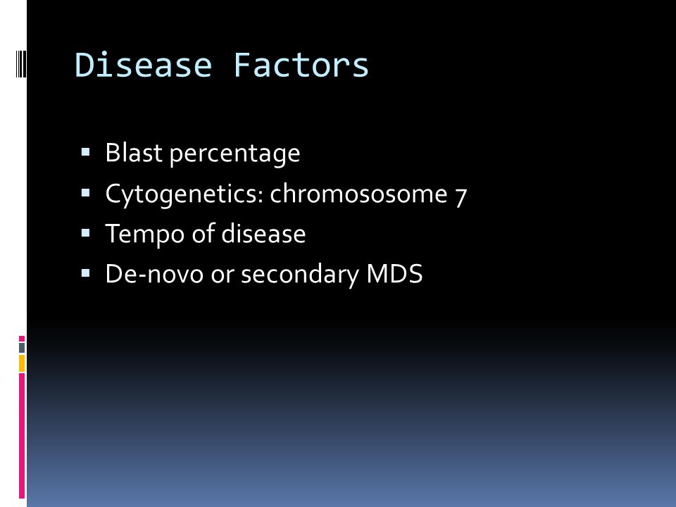 Disease Factors  Blast percentage  Cytogenetics: chromososome 7  Tempo of disease  De-novo or secondary MDS