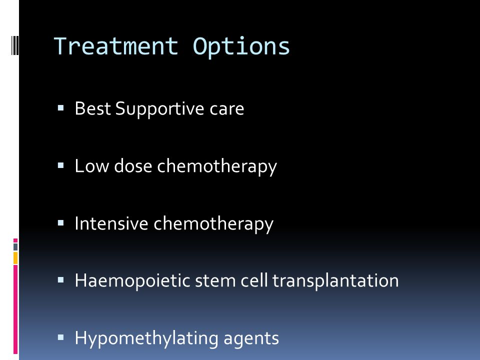 Treatment Options  Best Supportive care  Low dose chemotherapy  Intensive chemotherapy  Haemopoietic stem cell transplantation  Hypomethylating agents