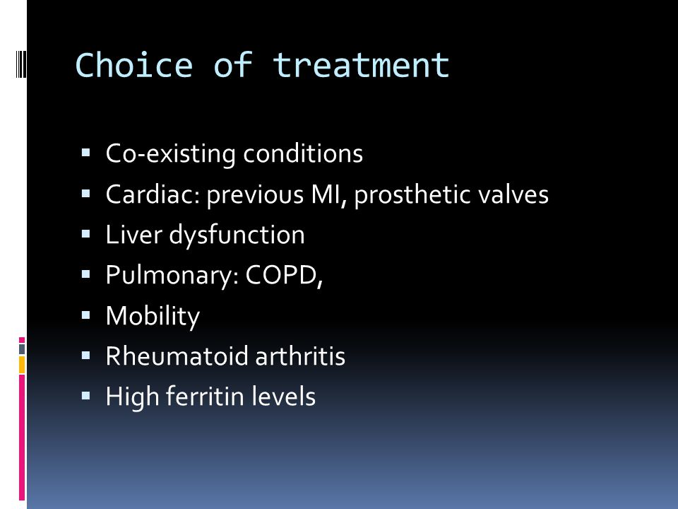 Choice of treatment  Co-existing conditions  Cardiac: previous MI, prosthetic valves  Liver dysfunction  Pulmonary: COPD,  Mobility  Rheumatoid arthritis  High ferritin levels