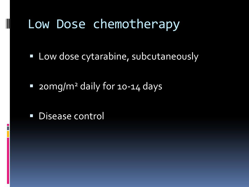 Low Dose chemotherapy  Low dose cytarabine, subcutaneously  20mg/m 2 daily for days  Disease control