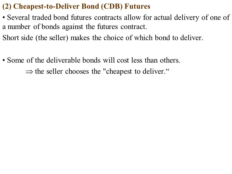 (2) Cheapest-to-Deliver Bond (CDB) Futures Several traded bond futures contracts allow for actual delivery of one of a number of bonds against the futures contract.