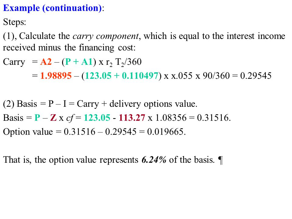 Example (continuation): Steps: (1), Calculate the carry component, which is equal to the interest income received minus the financing cost: Carry = A2 – (P + A1) x r 2 T 2 /360 = 1.98895 – (123.05 + 0.110497) x x.055 x 90/360 = 0.29545 (2) Basis = P – I = Carry + delivery options value.