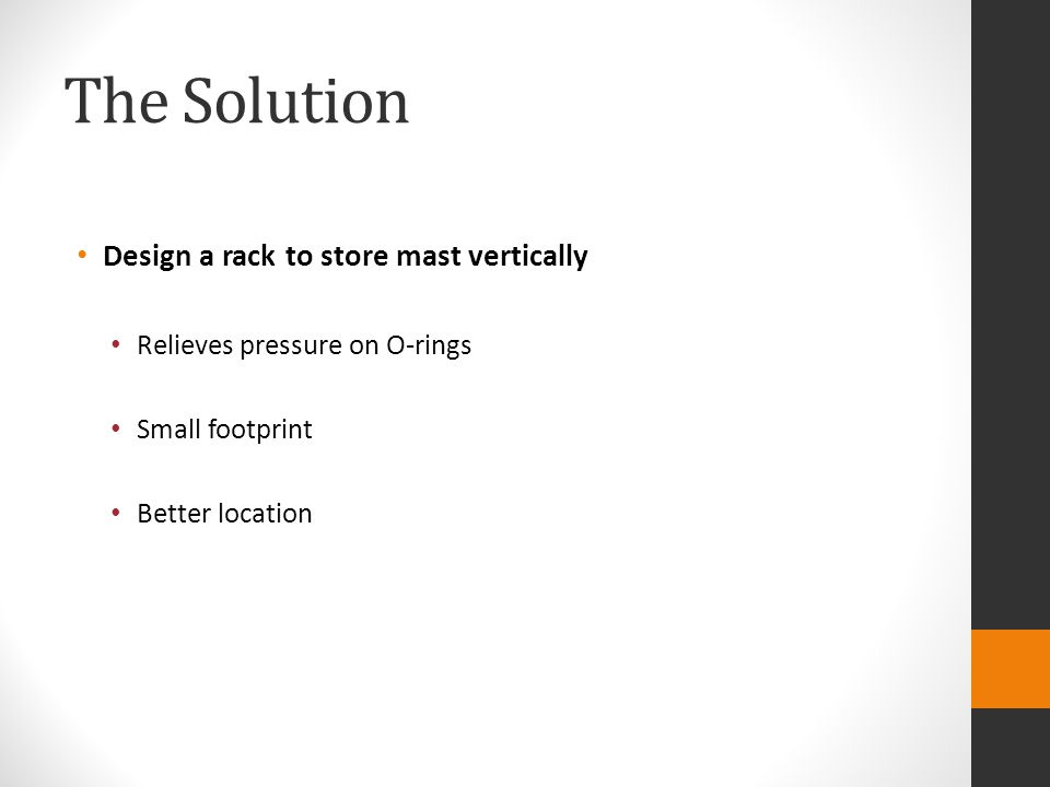 The Solution Design a rack to store mast vertically Relieves pressure on O-rings Small footprint Better location
