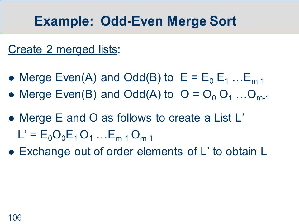106 Example: Odd-Even Merge Sort Create 2 merged lists: Merge Even(A) and Odd(B) to E = E 0 E 1 …E m-1 Merge Even(B) and Odd(A) to O = O 0 O 1 …O m-1 Merge E and O as follows to create a List L' L' = E 0 O 0 E 1 O 1 …E m-1 O m-1 Exchange out of order elements of L' to obtain L