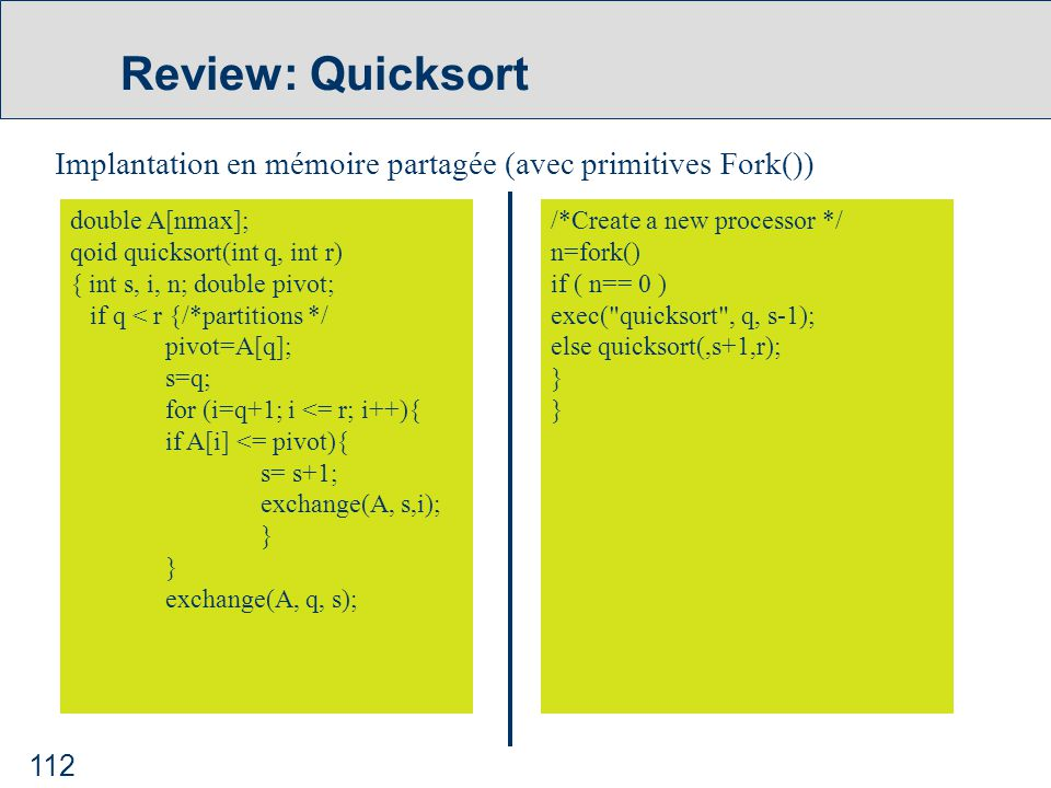 112 Review: Quicksort Implantation en mémoire partagée (avec primitives Fork()) double A[nmax]; qoid quicksort(int q, int r) { int s, i, n; double pivot; if q < r {/*partitions */ pivot=A[q]; s=q; for (i=q+1; i <= r; i++){ if A[i] <= pivot){ s= s+1; exchange(A, s,i); } exchange(A, q, s); /*Create a new processor */ n=fork() if ( n== 0 ) exec( quicksort ,q, s-1); else quicksort(,s+1,r); }