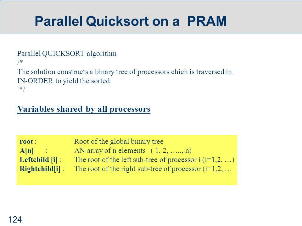124 Parallel Quicksort on a PRAM Parallel QUICKSORT algorithm /* The solution constructs a binary tree of processors chich is traversed in IN-ORDER to yield the sorted */ Variables shared by all processors root : Root of the global binary tree A[n] : AN array of n elements ( 1, 2, ….., n) Leftchild [i] : The root of the left sub-tree of processor i (i=1,2, …) Rightchild[i] : The root of the right sub-tree of processor (i=1,2, …