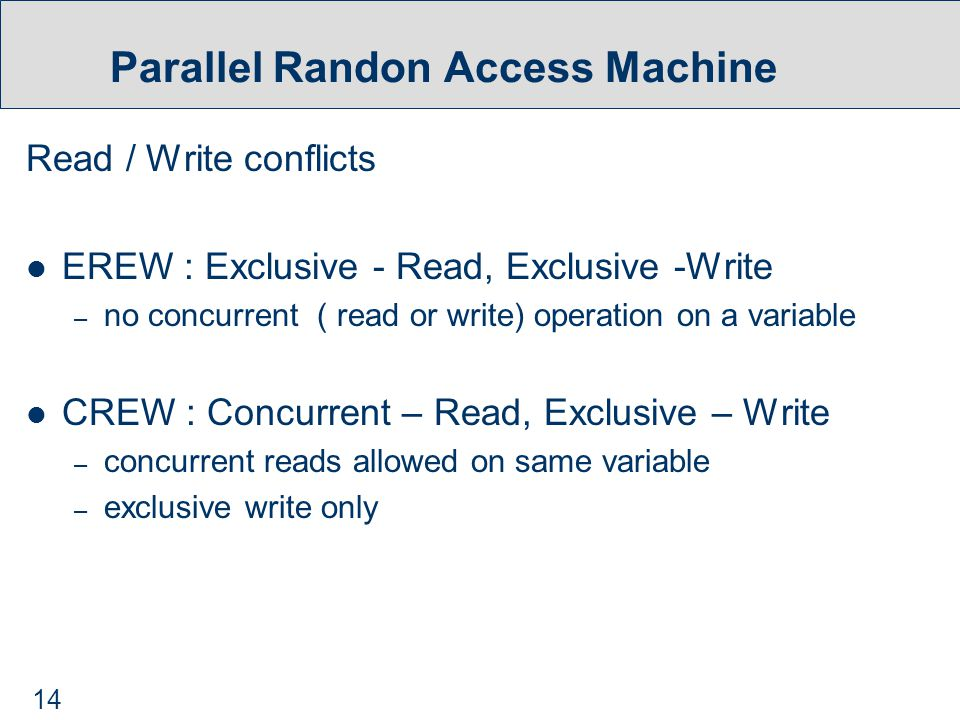 14 Parallel Randon Access Machine Read / Write conflicts EREW : Exclusive - Read, Exclusive -Write – no concurrent ( read or write) operation on a variable CREW : Concurrent – Read, Exclusive – Write – concurrent reads allowed on same variable – exclusive write only