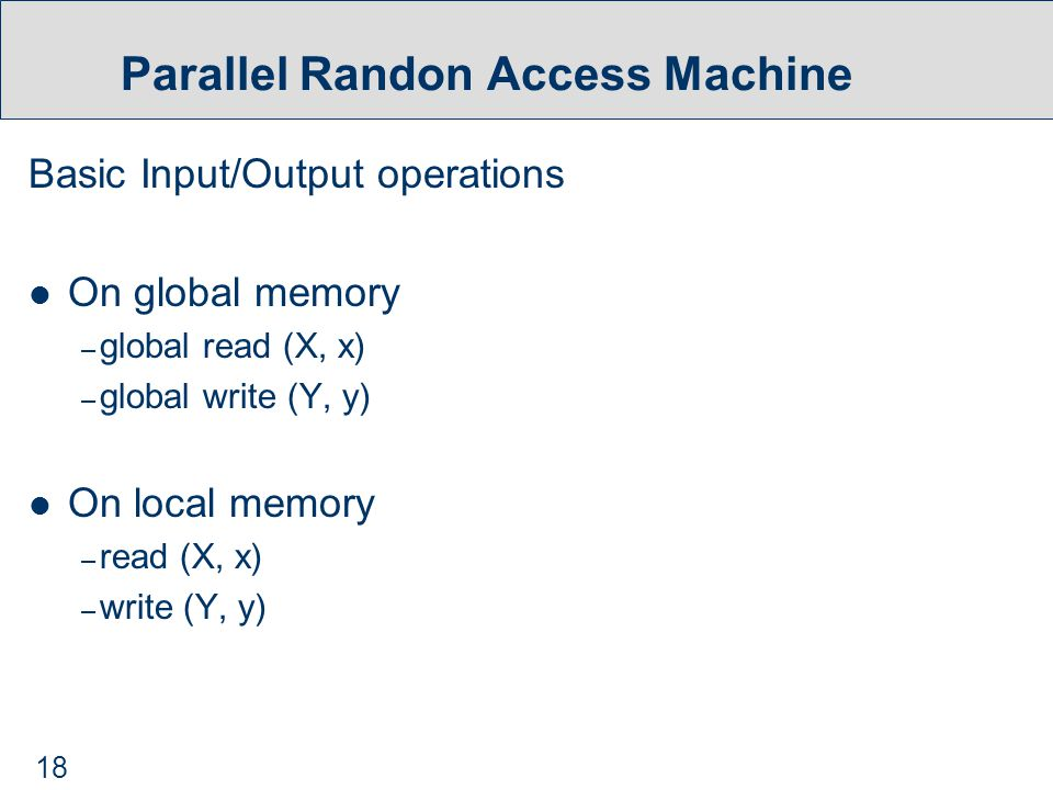 18 Parallel Randon Access Machine Basic Input/Output operations On global memory – global read (X, x) – global write (Y, y) On local memory – read (X, x) – write (Y, y)