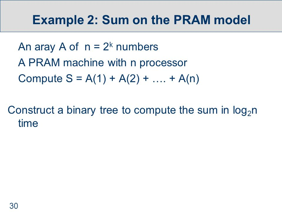 30 Example 2: Sum on the PRAM model An aray A of n = 2 k numbers A PRAM machine with n processor Compute S = A(1) + A(2) + ….