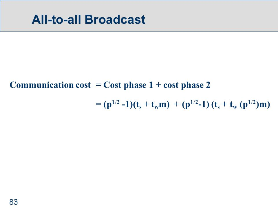 83 All-to-all Broadcast Communication cost = Cost phase 1 + cost phase 2 = (p 1/2 -1)(t s + t w m) + (p 1/2 -1) (t s + t w (p 1/2 )m)