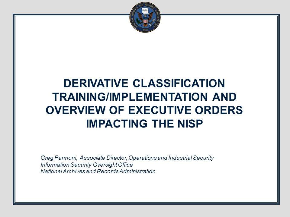 DERIVATIVE CLASSIFICATION TRAINING/IMPLEMENTATION AND OVERVIEW OF EXECUTIVE ORDERS IMPACTING THE NISP Greg Pannoni, Associate Director, Operations and