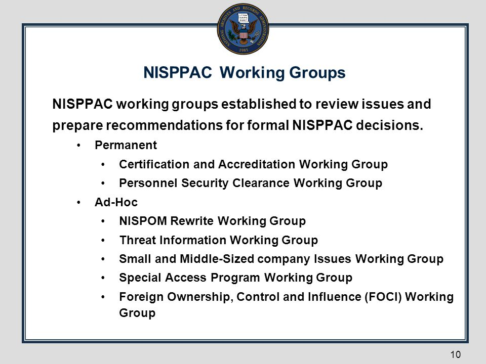 NISPPAC Working Groups 10 NISPPAC working groups established to review issues and prepare recommendations for formal NISPPAC decisions. Permanent Cert