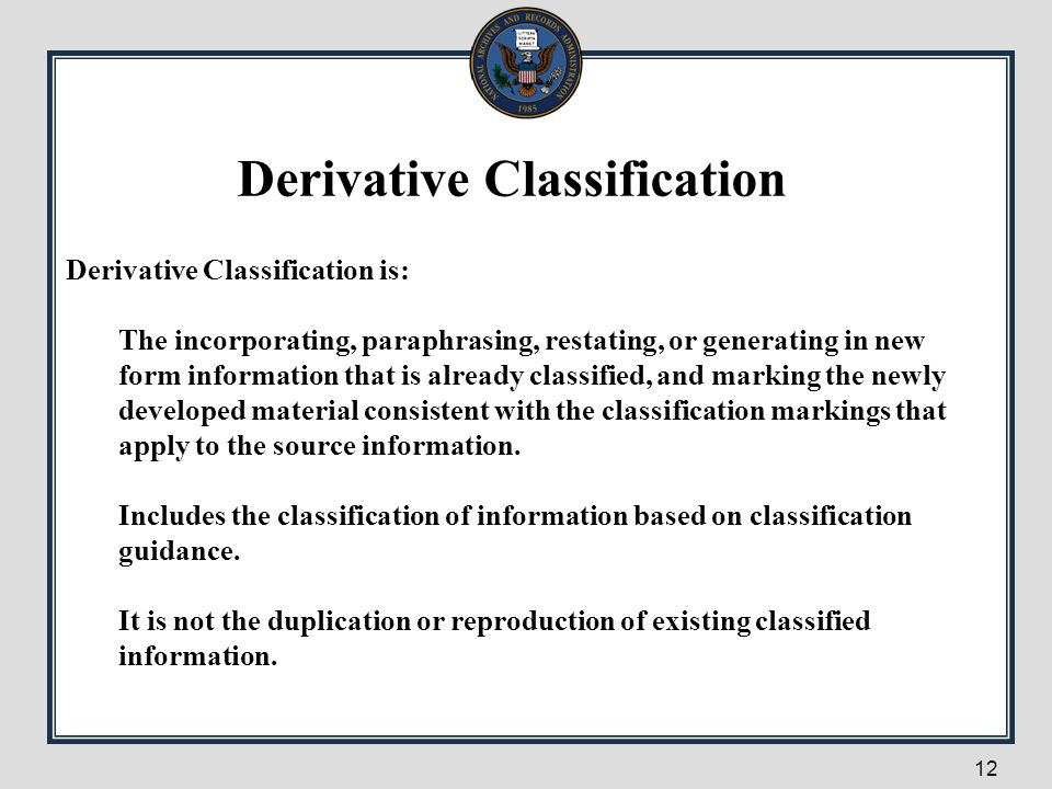 Derivative Classification is: The incorporating, paraphrasing, restating, or generating in new form information that is already classified, and markin