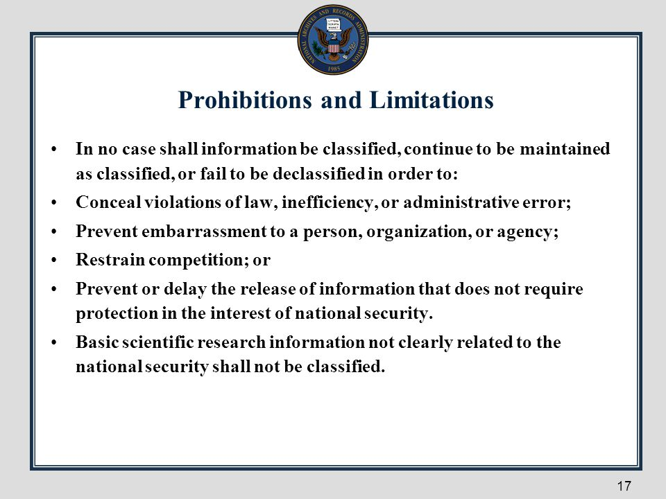 Prohibitions and Limitations In no case shall information be classified, continue to be maintained as classified, or fail to be declassified in order