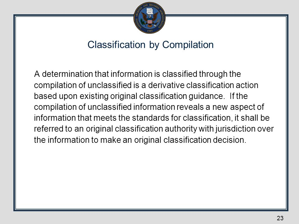 Classification by Compilation A determination that information is classified through the compilation of unclassified is a derivative classification ac