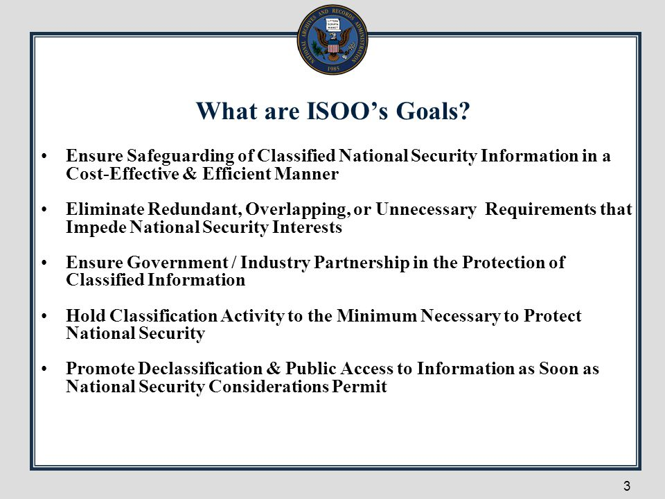 3 What are ISOO's Goals? Ensure Safeguarding of Classified National Security Information in a Cost-Effective & Efficient Manner Eliminate Redundant, O