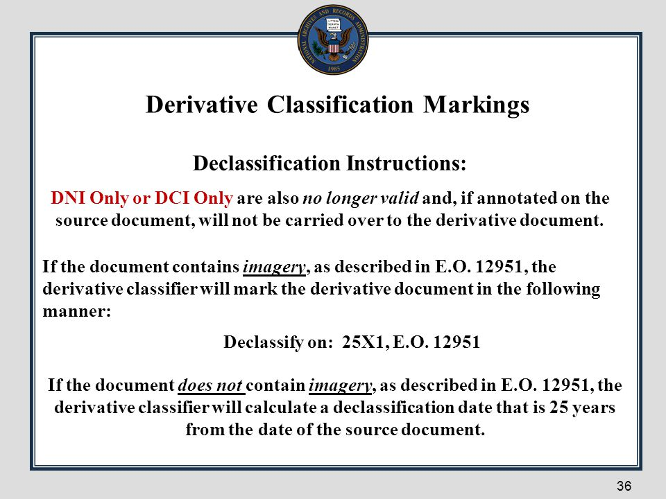 36 Declassification Instructions: DNI Only or DCI Only are also no longer valid and, if annotated on the source document, will not be carried over to