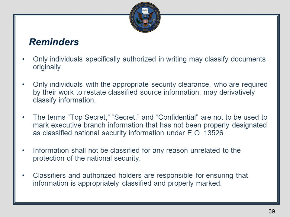 Reminders Only individuals specifically authorized in writing may classify documents originally. Only individuals with the appropriate security cleara