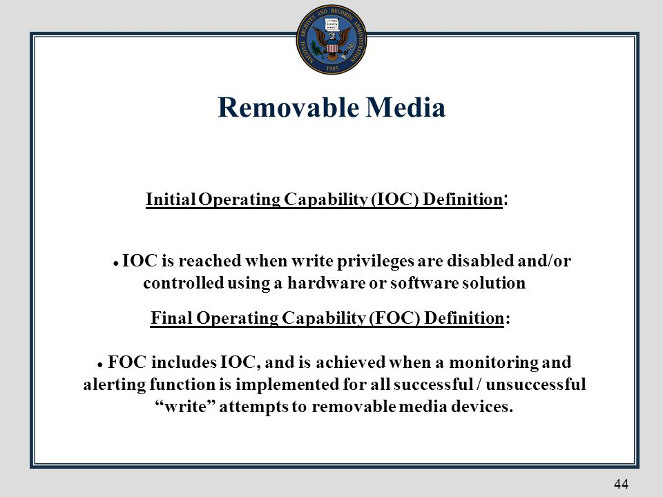 Removable Media 44 Initial Operating Capability (IOC) Definition : ● IOC is reached when write privileges are disabled and/or controlled using a hardw