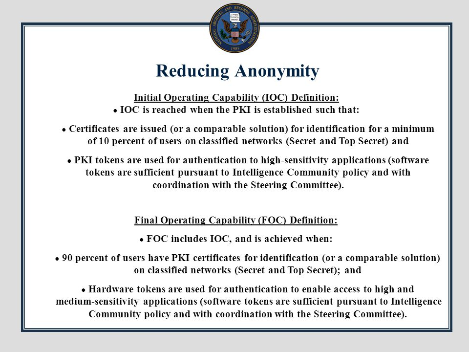 Reducing Anonymity Final Operating Capability (FOC) Definition: ● FOC includes IOC, and is achieved when: ● 90 percent of users have PKI certificates