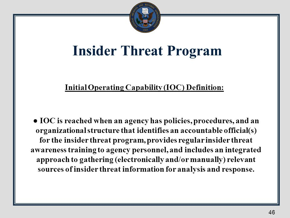 Insider Threat Program 46 Initial Operating Capability (IOC) Definition: ● IOC is reached when an agency has policies, procedures, and an organization