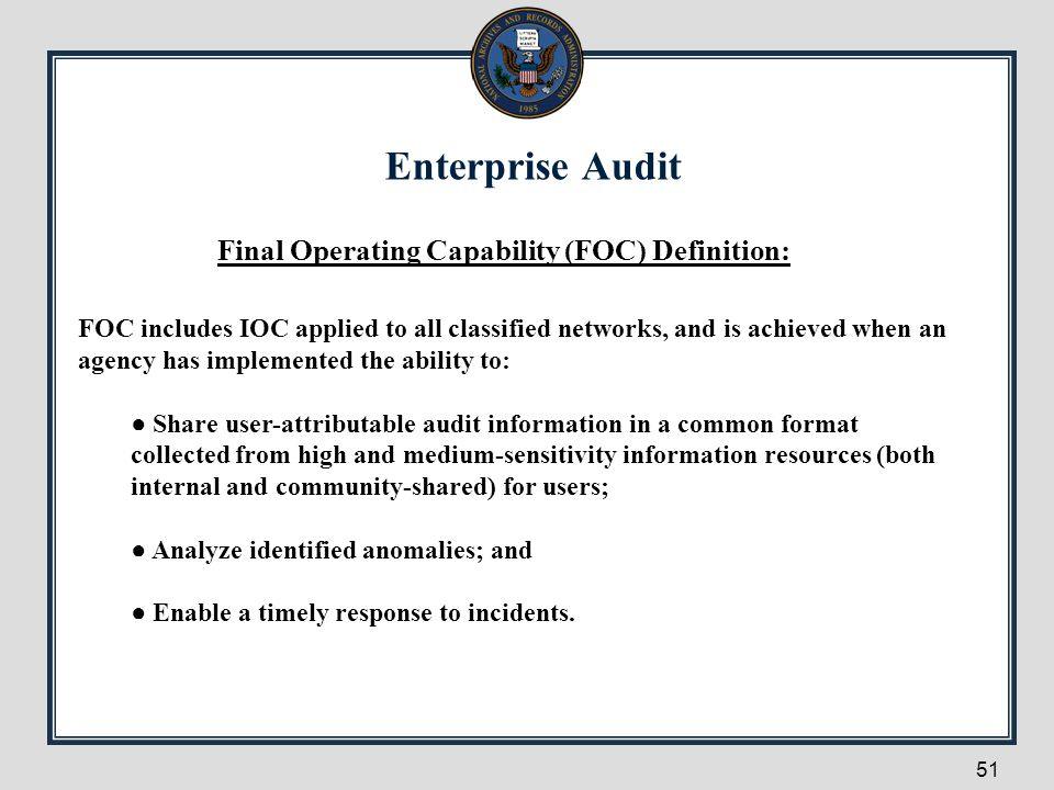 Enterprise Audit 51 Final Operating Capability (FOC) Definition: FOC includes IOC applied to all classified networks, and is achieved when an agency h