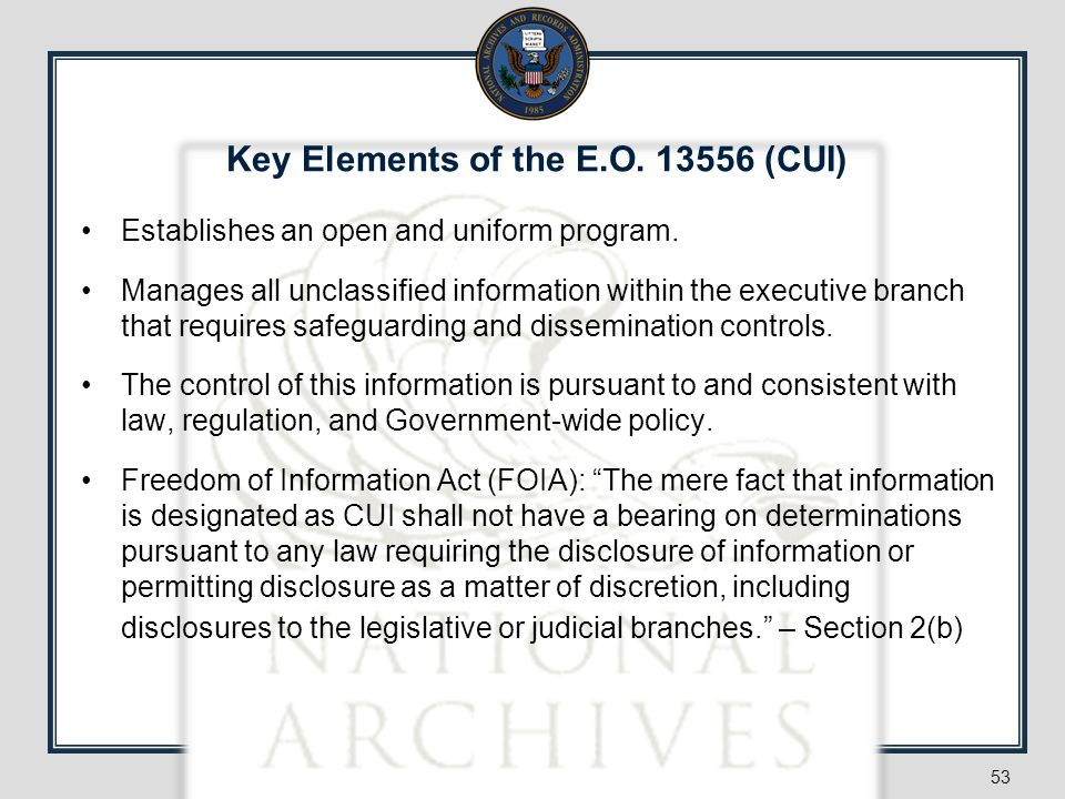 53 Key Elements of the E.O. 13556 (CUI) Establishes an open and uniform program. Manages all unclassified information within the executive branch that