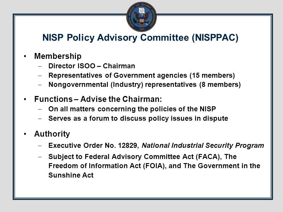 NISP Policy Advisory Committee (NISPPAC) Membership  Director ISOO – Chairman  Representatives of Government agencies (15 members)  Nongovernmental