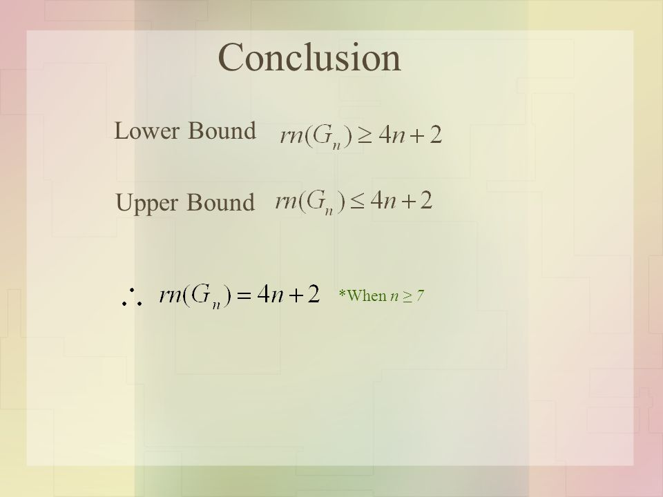 Conclusion Upper Bound Lower Bound *When n ≥ 7
