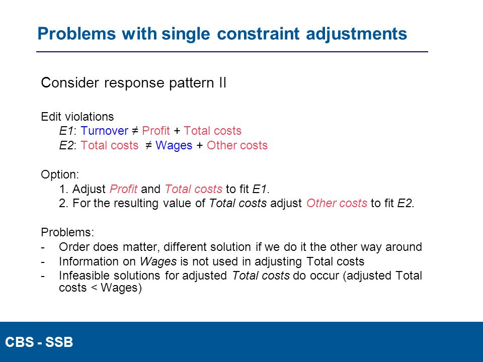 CBS - SSB Problems with single constraint adjustments Consider response pattern II Edit violations E1: Turnover ≠ Profit + Total costs E2: Total costs ≠ Wages + Other costs Option: 1.