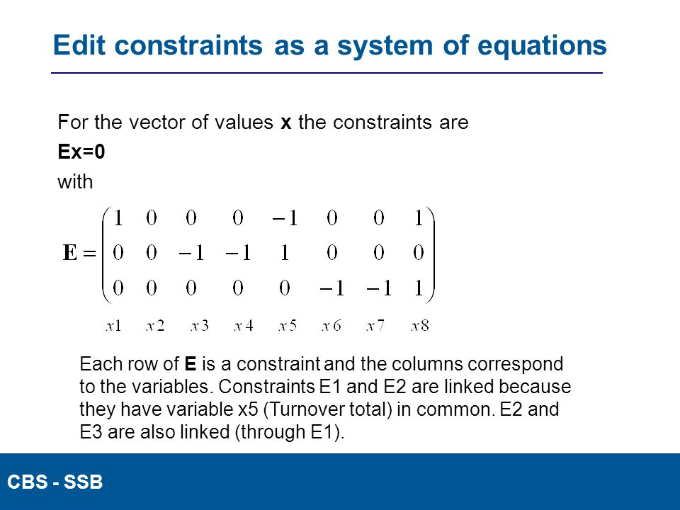 CBS - SSB Edit constraints as a system of equations For the vector of values x the constraints are Ex=0 with Each row of E is a constraint and the columns correspond to the variables.