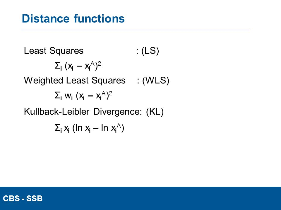CBS - SSB Distance functions Least Squares : (LS) Σ i (x i – x i A ) 2 Weighted Least Squares : (WLS) Σ i w i (x i – x i A ) 2 Kullback-Leibler Divergence: (KL) Σ i x i (ln x i – ln x i A )
