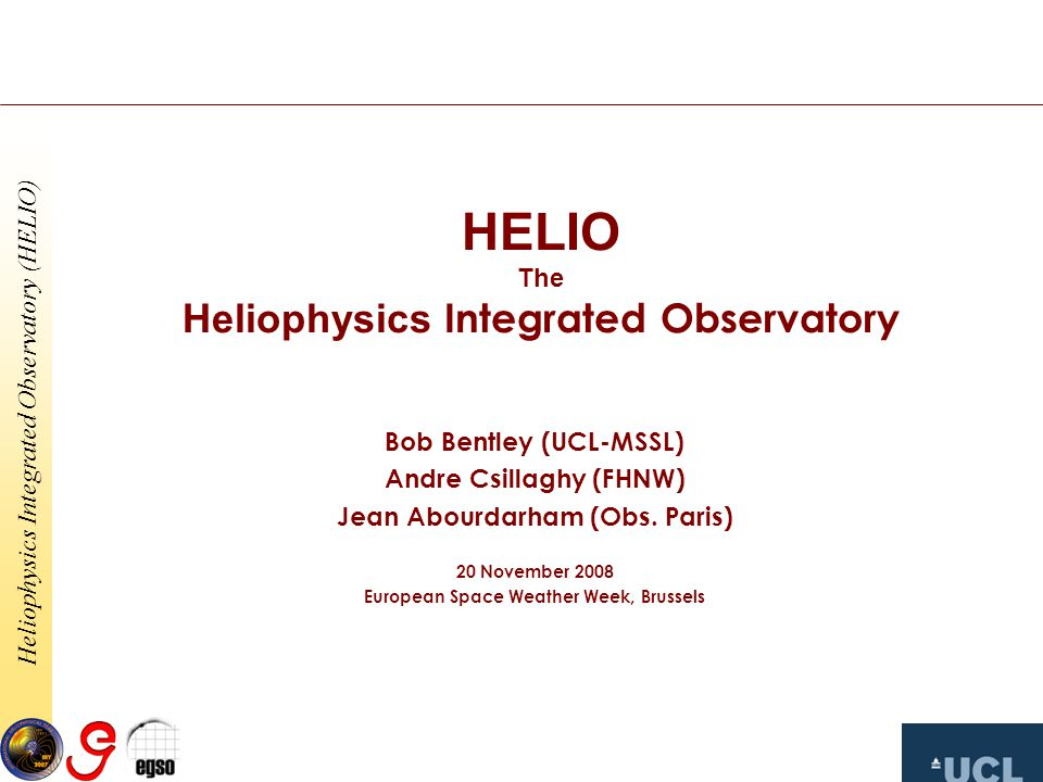 Heliophysics Integrated Observatory (HELIO) HELIO The Heliophysics Integrated Observatory Bob Bentley (UCL-MSSL) Andre Csillaghy (FHNW) Jean Abourdarham (Obs.