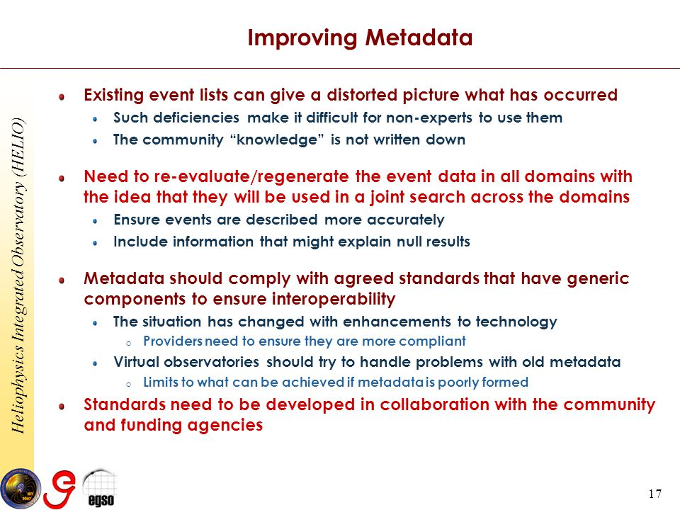 Heliophysics Integrated Observatory (HELIO) 17 Improving Metadata Existing event lists can give a distorted picture what has occurred Such deficiencies make it difficult for non-experts to use them The community knowledge is not written down Need to re-evaluate/regenerate the event data in all domains with the idea that they will be used in a joint search across the domains Ensure events are described more accurately Include information that might explain null results Metadata should comply with agreed standards that have generic components to ensure interoperability The situation has changed with enhancements to technology o Providers need to ensure they are more compliant Virtual observatories should try to handle problems with old metadata o Limits to what can be achieved if metadata is poorly formed Standards need to be developed in collaboration with the community and funding agencies