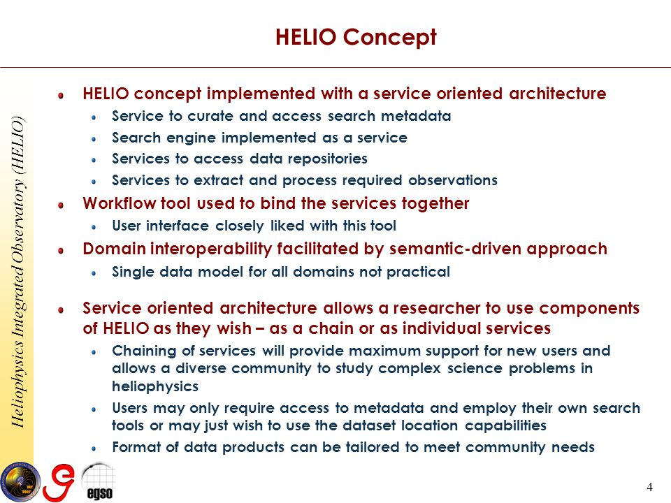 Heliophysics Integrated Observatory (HELIO) 4 HELIO Concept HELIO concept implemented with a service oriented architecture Service to curate and access search metadata Search engine implemented as a service Services to access data repositories Services to extract and process required observations Workflow tool used to bind the services together User interface closely liked with this tool Domain interoperability facilitated by semantic-driven approach Single data model for all domains not practical Service oriented architecture allows a researcher to use components of HELIO as they wish – as a chain or as individual services Chaining of services will provide maximum support for new users and allows a diverse community to study complex science problems in heliophysics Users may only require access to metadata and employ their own search tools or may just wish to use the dataset location capabilities Format of data products can be tailored to meet community needs